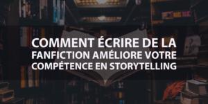 Améliorez vos compétences en storytelling grâce à la fanfiction